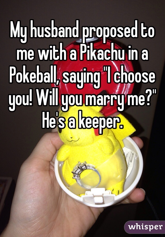 "My husband proposed to me with a Pikachu in a Pokeball, saying ""I choose you! Will you marry me?"" He's a keeper."