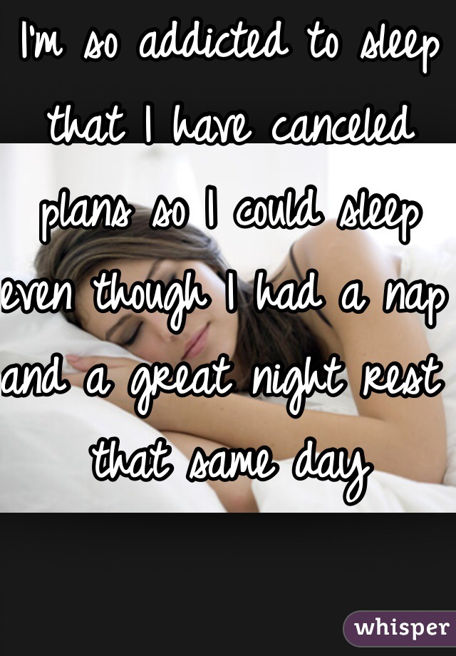 I'm so addicted to sleep that I have canceled plans so I could sleep even though I had a nap and a great night rest that same day