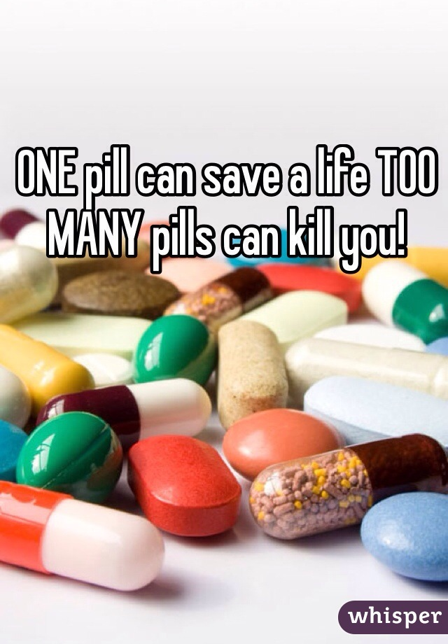 ONE pill can save a life TOO MANY pills can kill you!