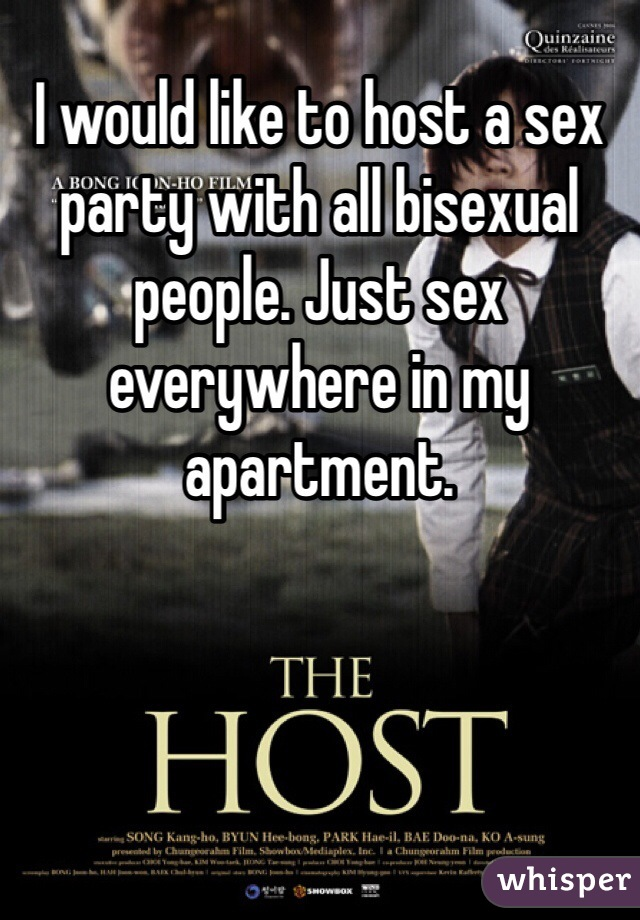 I would like to host a sex party with all bisexual people. Just sex everywhere in my apartment.