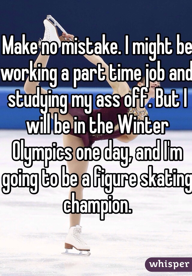 Make no mistake. I might be working a part time job and studying my ass off. But I will be in the Winter Olympics one day, and I'm going to be a figure skating champion.