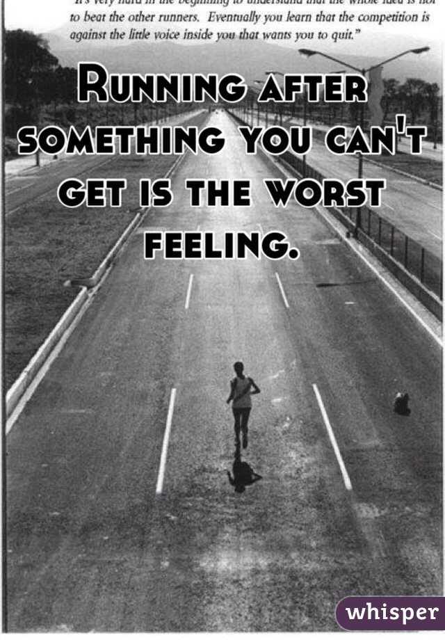 Running after something you can't get is the worst feeling.