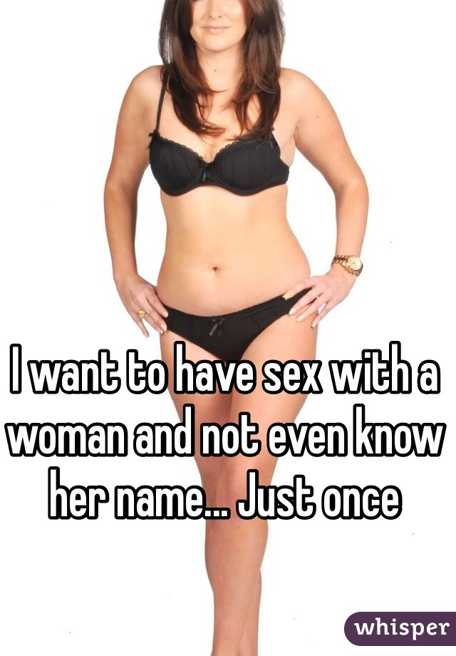 I want to have sex with a woman and not even know her name... Just once