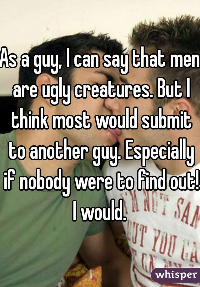 As a guy, I can say that men are ugly creatures. But I think most would submit to another guy. Especially if nobody were to find out! I would.