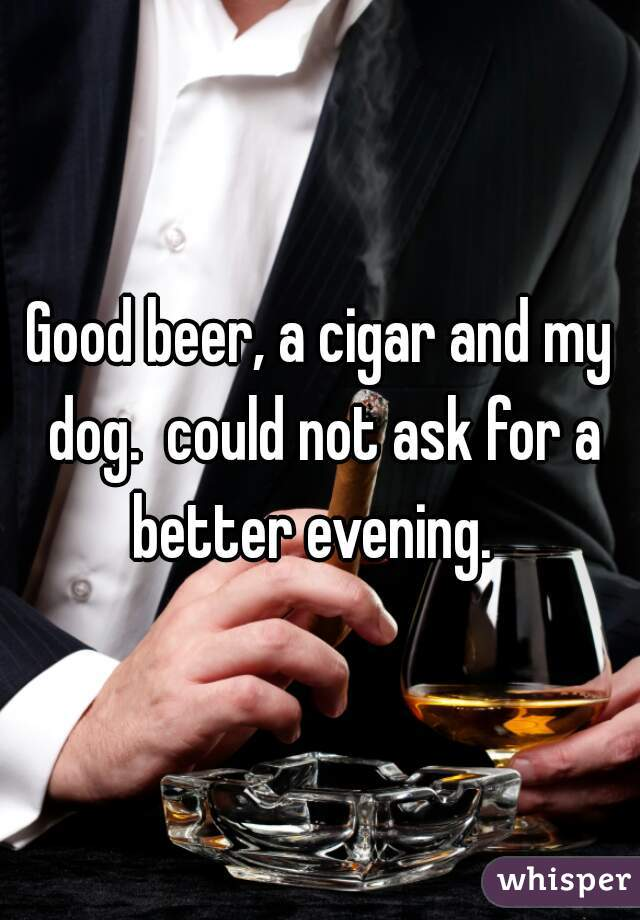 Good beer, a cigar and my dog.  could not ask for a better evening.