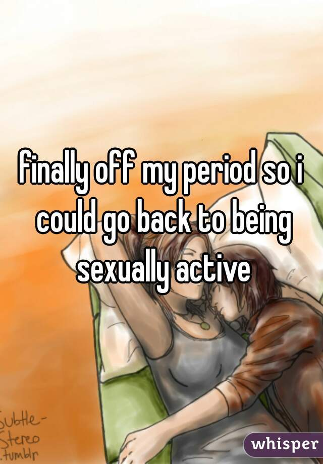 finally off my period so i could go back to being sexually active
