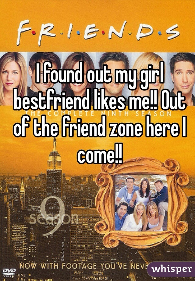 I found out my girl bestfriend likes me!! Out of the friend zone here I come!!