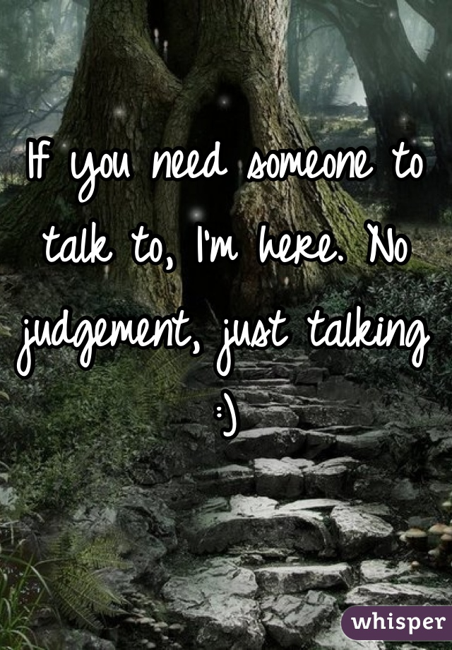 If you need someone to talk to, I'm here. No judgement, just talking :)