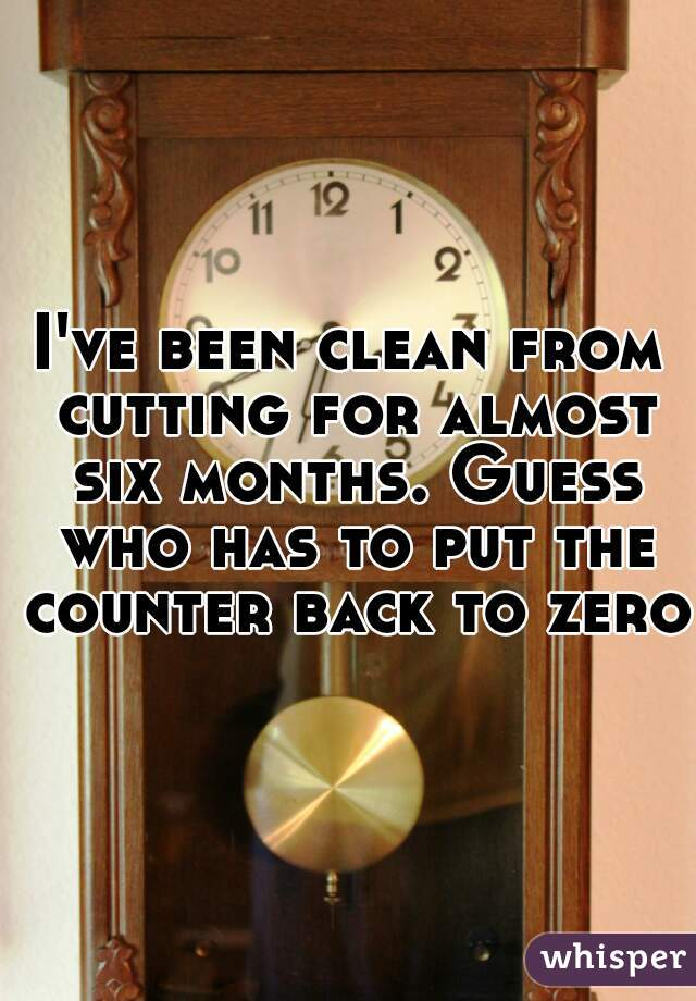 I've been clean from cutting for almost six months. Guess who has to put the counter back to zero