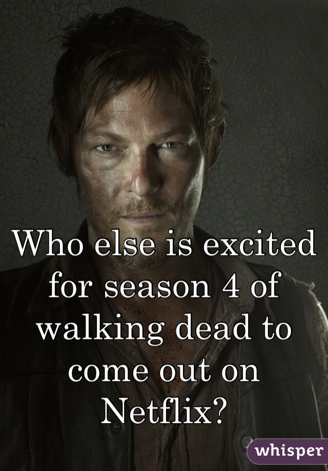 Who else is excited for season 4 of walking dead to come out on Netflix?