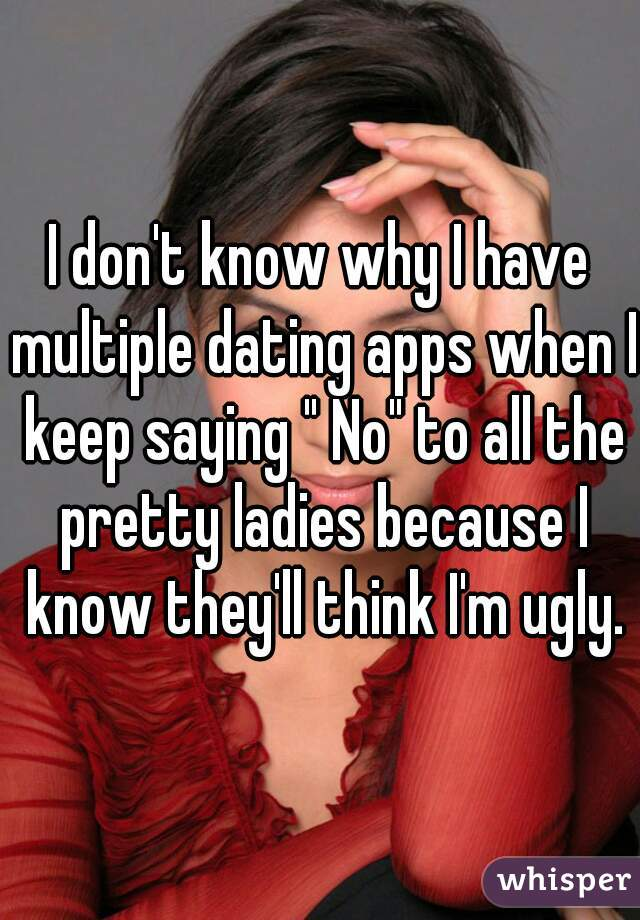 """I don't know why I have multiple dating apps when I keep saying """" No"""" to all the pretty ladies because I know they'll think I'm ugly."""