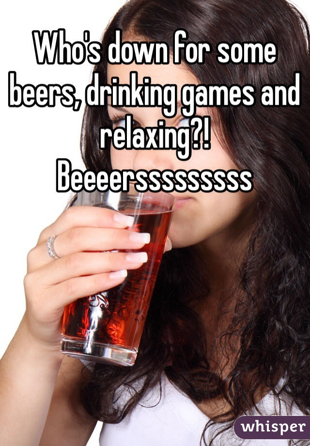 Who's down for some beers, drinking games and relaxing?! Beeeersssssssss