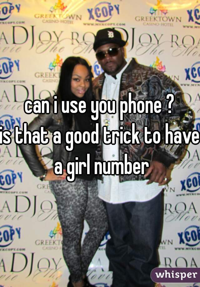 can i use you phone ? is that a good trick to have a girl number