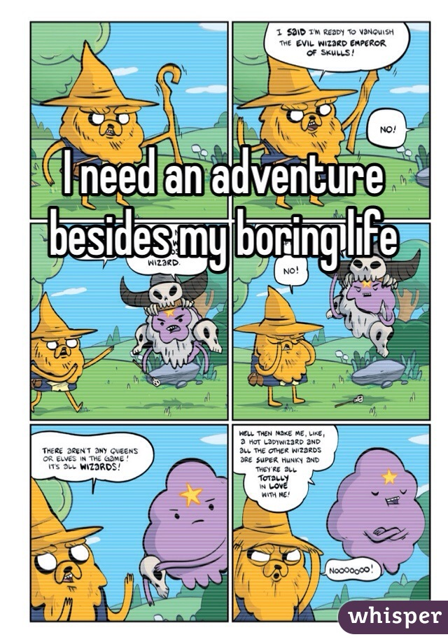 I need an adventure besides my boring life