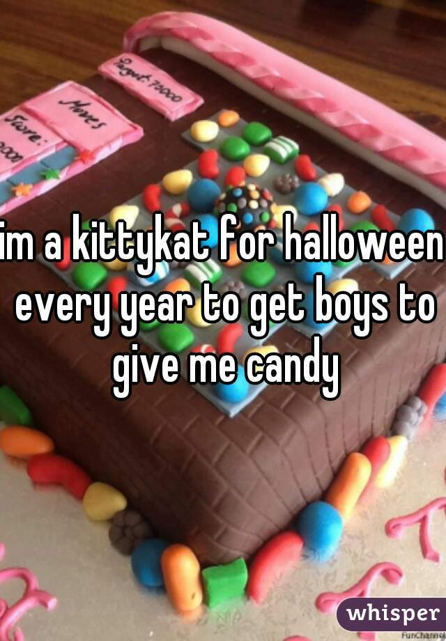im a kittykat for halloween every year to get boys to give me candy