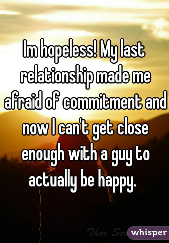 Im hopeless! My last relationship made me afraid of commitment and now I can't get close enough with a guy to actually be happy.
