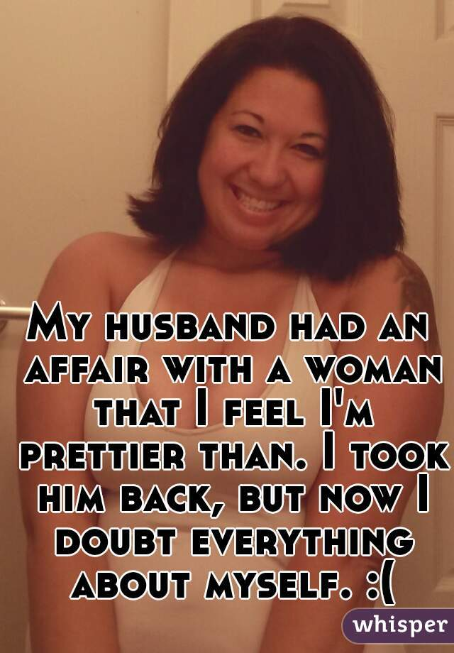 My husband had an affair with a woman that I feel I'm prettier than. I took him back, but now I doubt everything about myself. :(