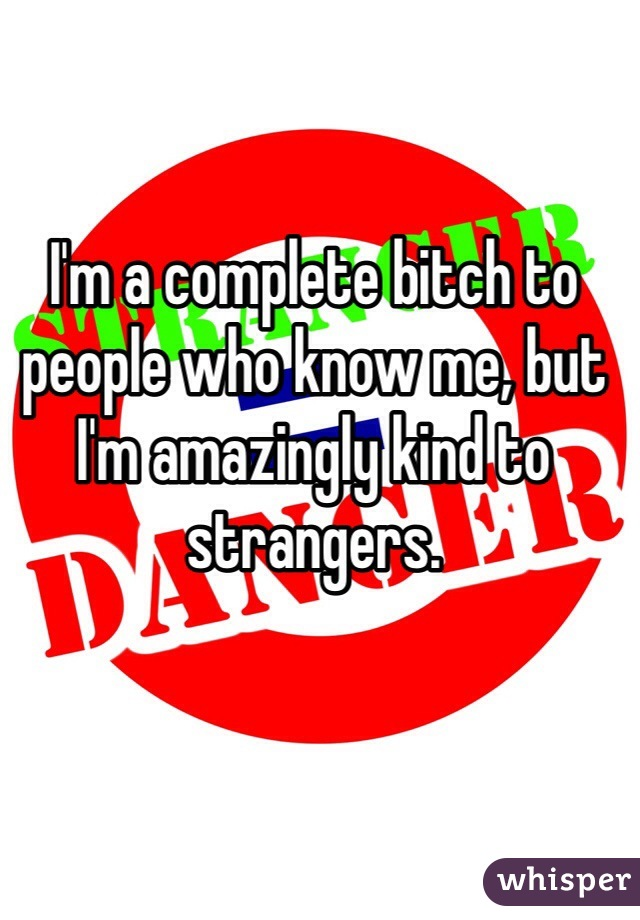 I'm a complete bitch to people who know me, but I'm amazingly kind to strangers.