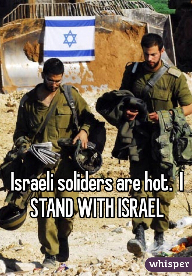 Israeli soliders are hot.  I STAND WITH ISRAEL