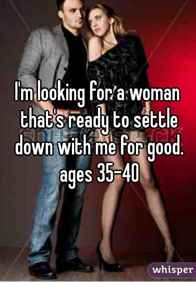 I'm looking for a woman that's ready to settle down with me for good. ages 35-40