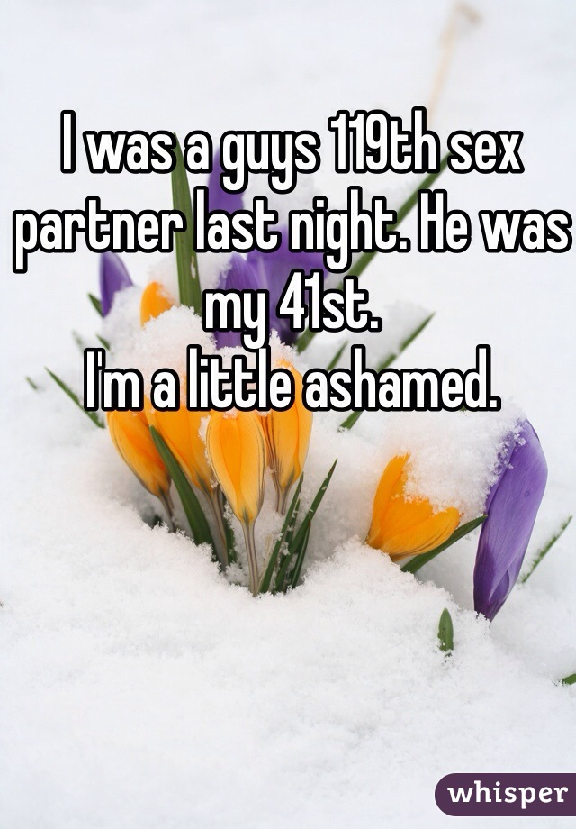 I was a guys 119th sex partner last night. He was my 41st.  I'm a little ashamed.
