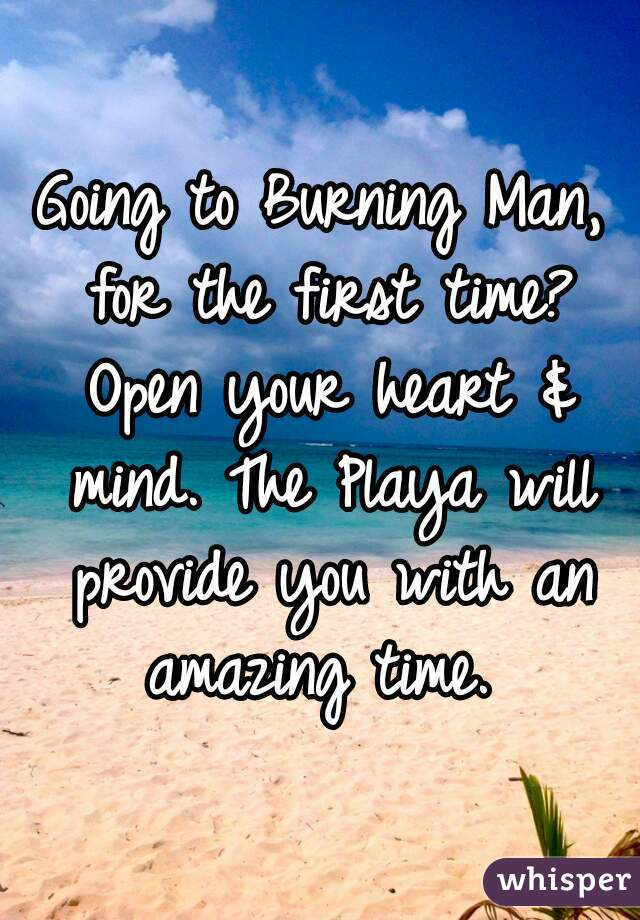 Going to Burning Man, for the first time? Open your heart & mind. The Playa will provide you with an amazing time.