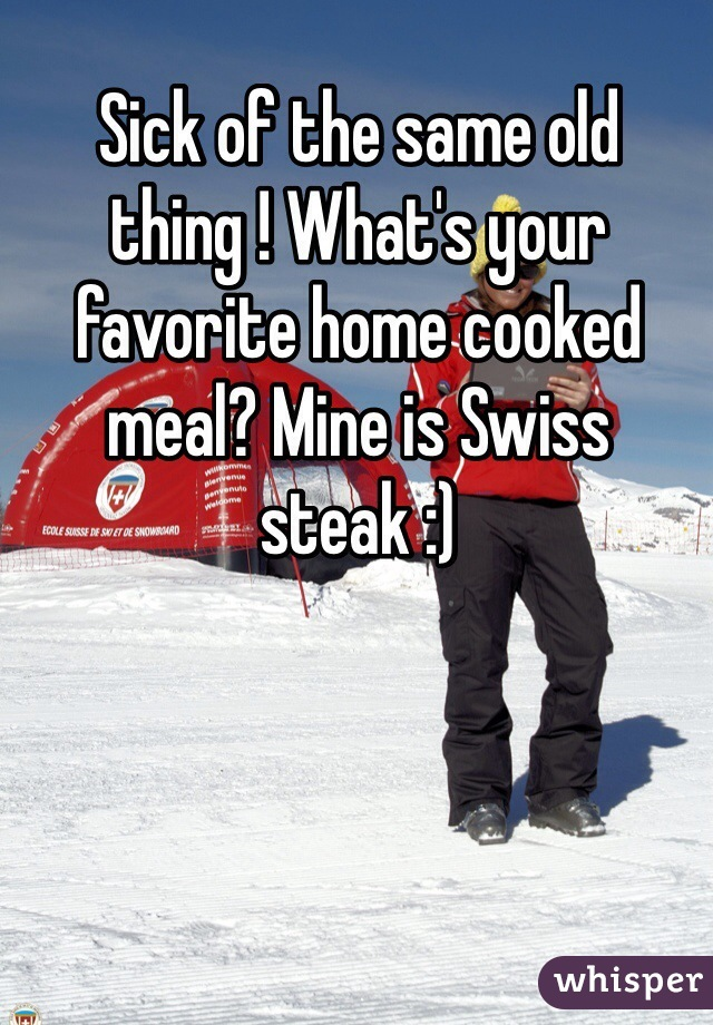 Sick of the same old thing ! What's your favorite home cooked meal? Mine is Swiss steak :)