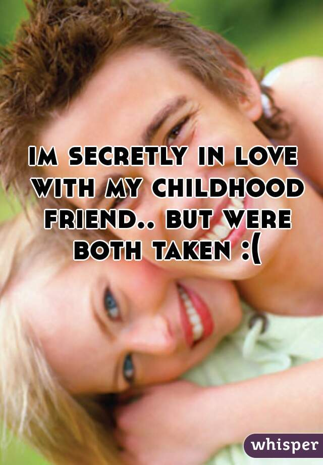 im secretly in love with my childhood friend.. but were both taken :(
