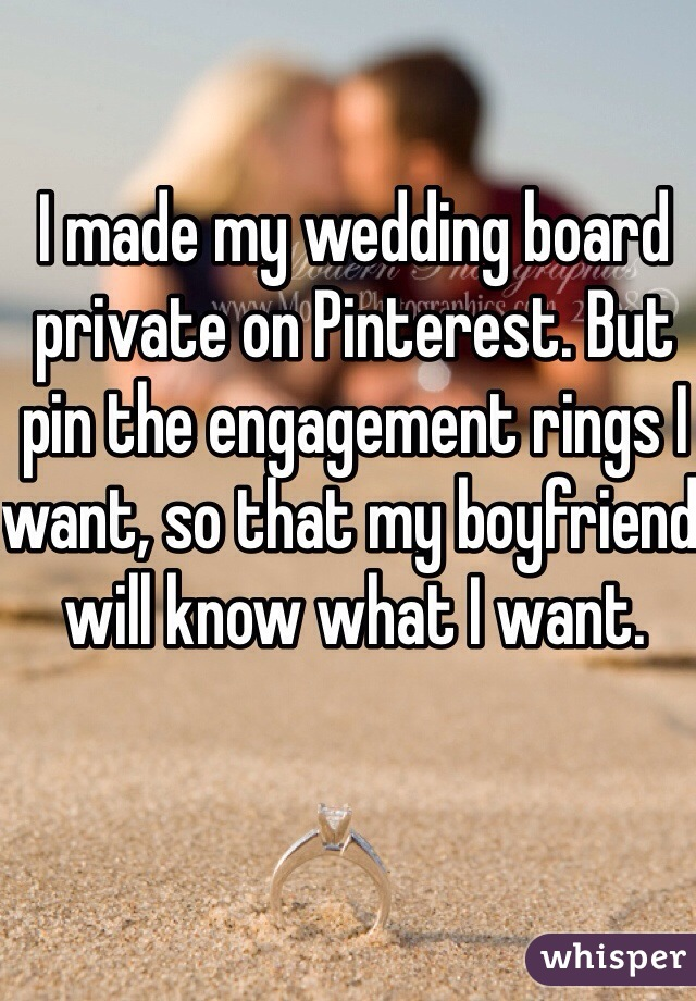 I made my wedding board private on Pinterest. But pin the engagement rings I want, so that my boyfriend will know what I want.