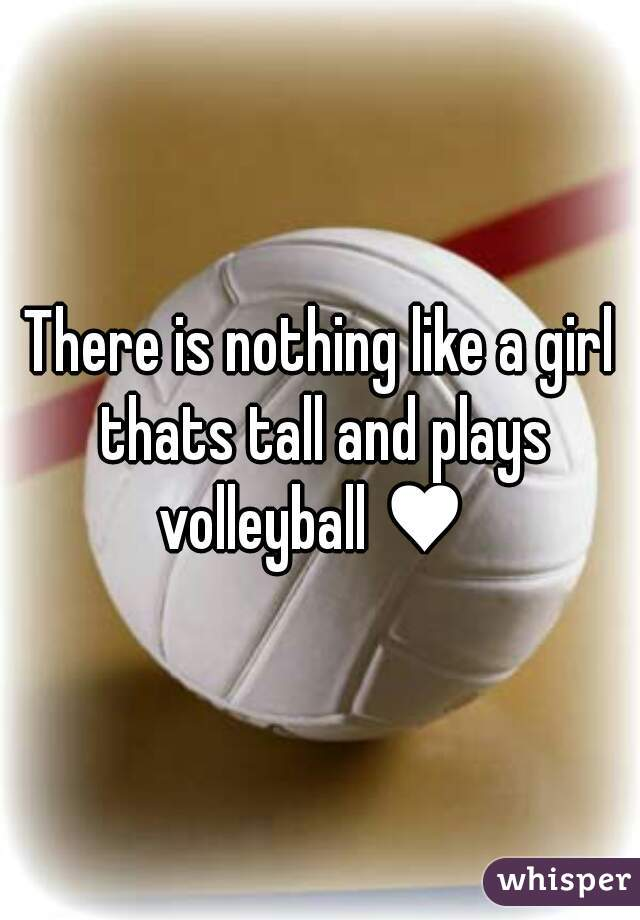 There is nothing like a girl thats tall and plays volleyball ♥