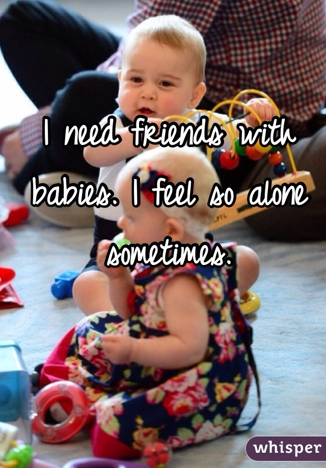 I need friends with babies. I feel so alone sometimes.