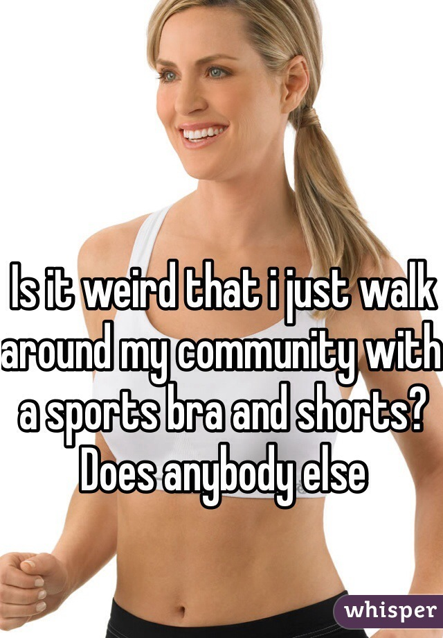 Is it weird that i just walk around my community with a sports bra and shorts? Does anybody else