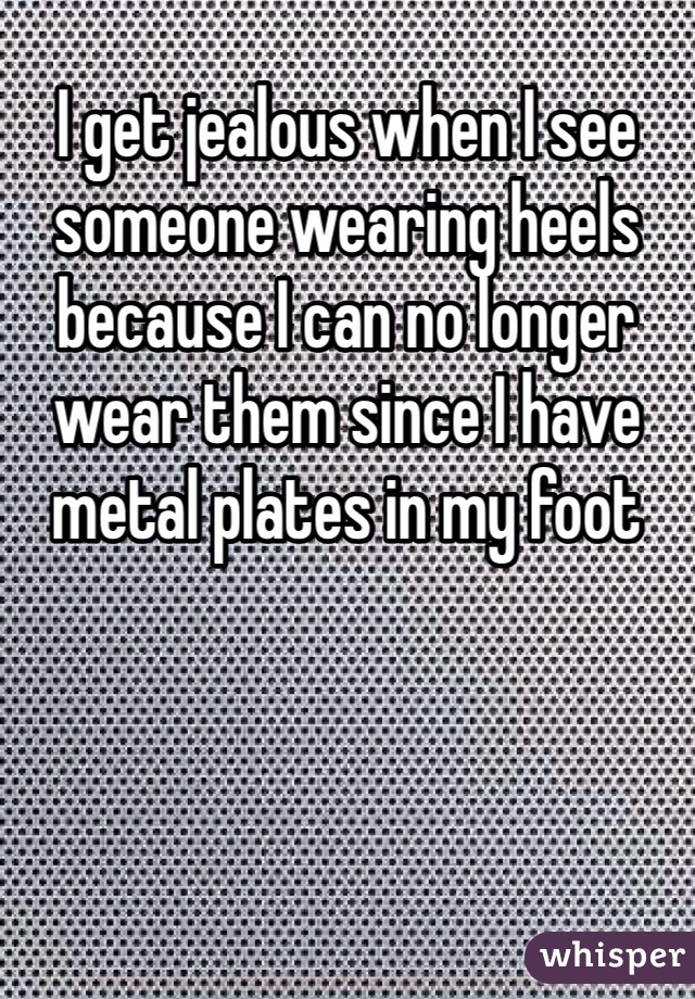 I get jealous when I see someone wearing heels because I can no longer wear them since I have metal plates in my foot