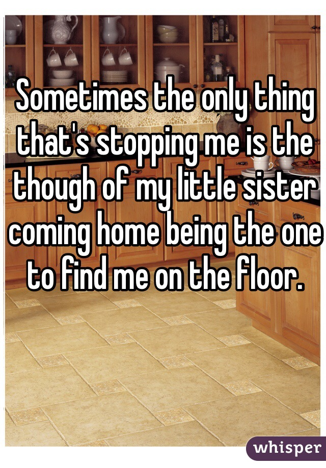 Sometimes the only thing that's stopping me is the though of my little sister coming home being the one to find me on the floor.