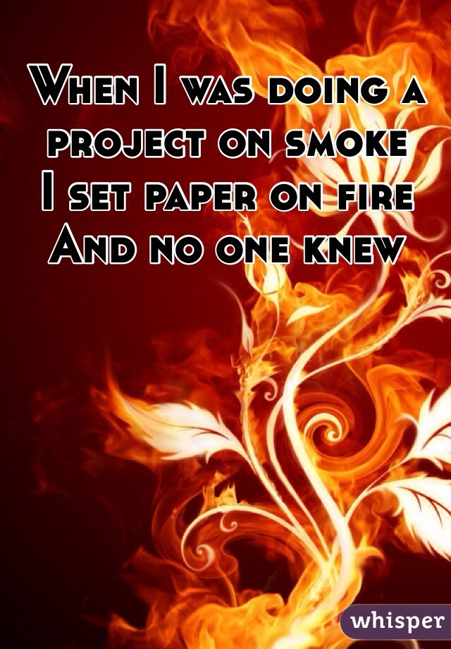 When I was doing a project on smoke  I set paper on fire  And no one knew