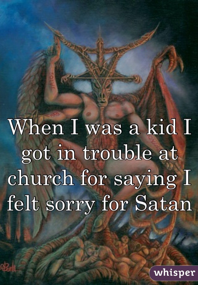 When I was a kid I got in trouble at church for saying I felt sorry for Satan