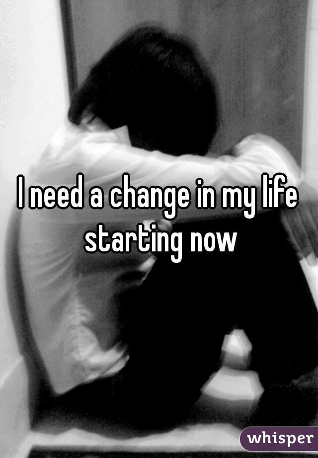 I need a change in my life starting now