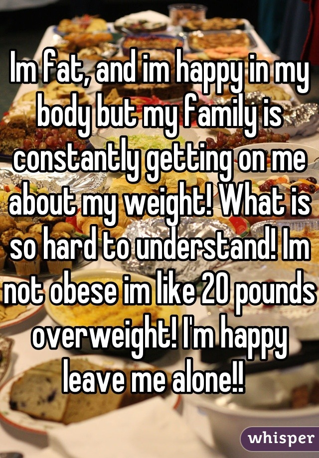 Im fat, and im happy in my body but my family is constantly getting on me about my weight! What is so hard to understand! Im not obese im like 20 pounds overweight! I'm happy leave me alone!!