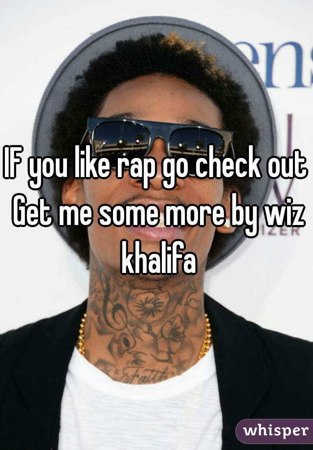 IF you like rap go check out Get me some more by wiz khalifa