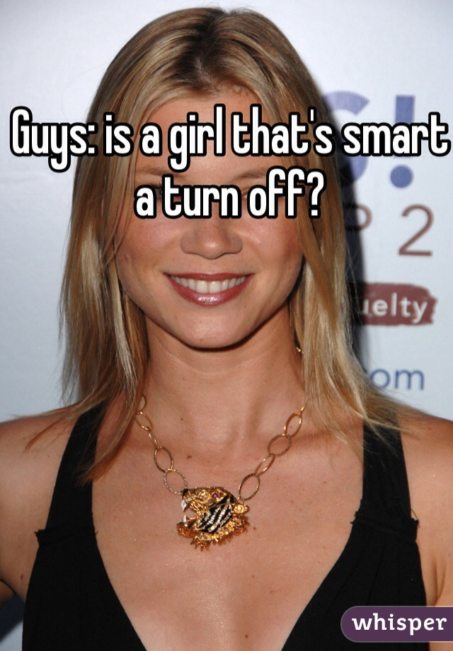 Guys: is a girl that's smart a turn off?