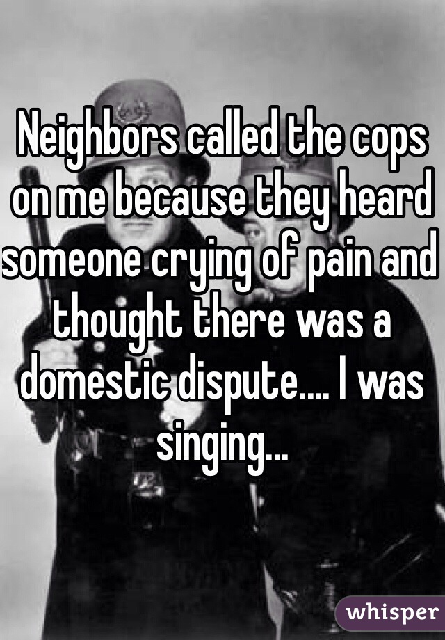 Neighbors called the cops on me because they heard someone crying of pain and thought there was a domestic dispute.... I was singing...