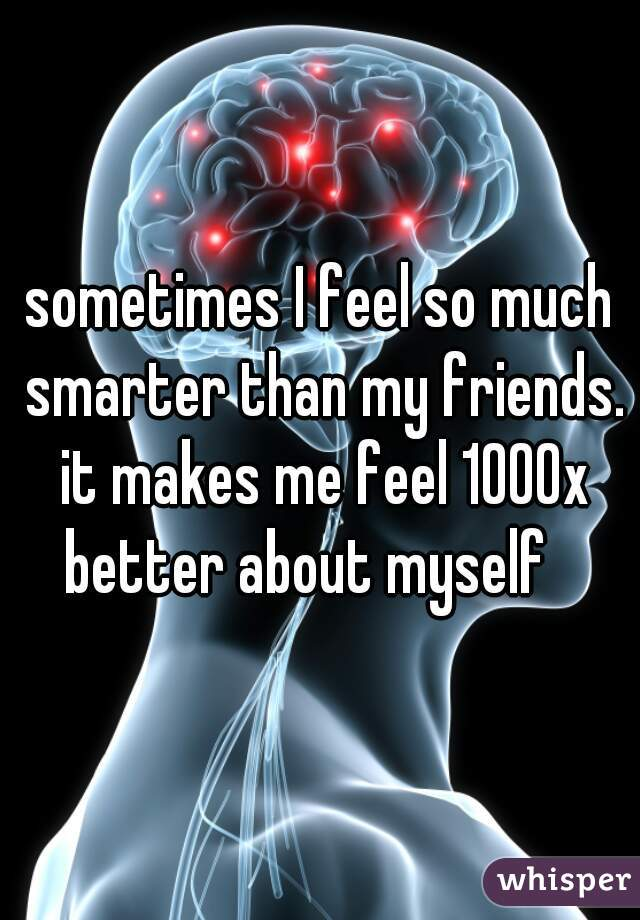 sometimes I feel so much smarter than my friends. it makes me feel 1000x better about myself