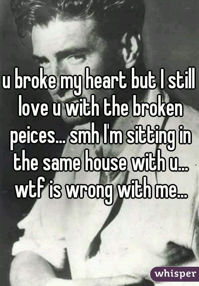 u broke my heart but I still love u with the broken peices... smh I'm sitting in the same house with u... wtf is wrong with me...