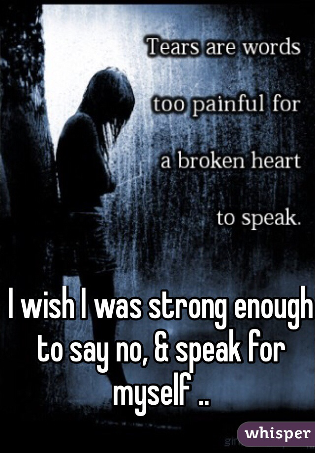I wish I was strong enough to say no, & speak for myself ..