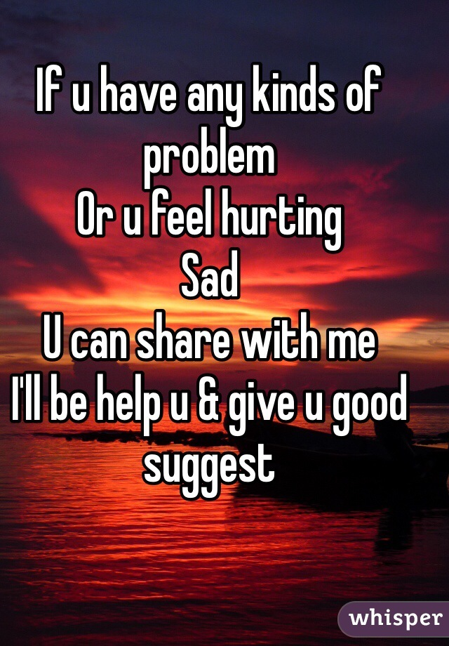 If u have any kinds of problem  Or u feel hurting  Sad  U can share with me  I'll be help u & give u good suggest