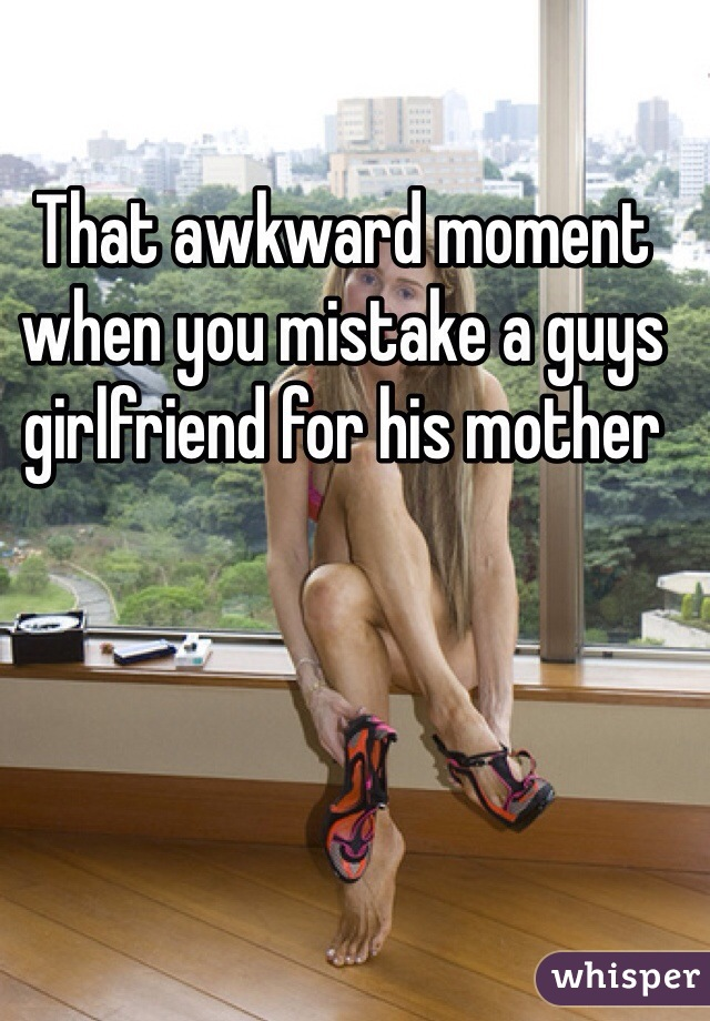 That awkward moment when you mistake a guys girlfriend for his mother