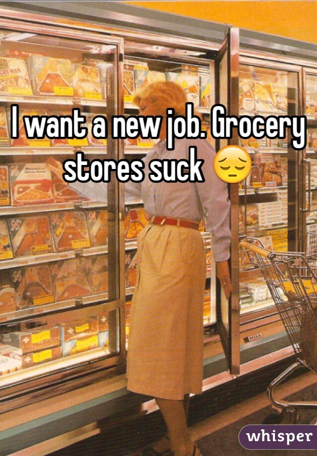 I want a new job. Grocery stores suck 😔