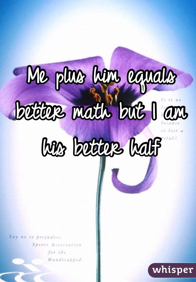 Me plus him equals better math but I am his better half