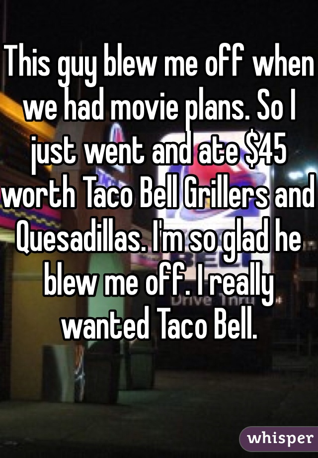 This guy blew me off when we had movie plans. So I just went and ate $45 worth Taco Bell Grillers and Quesadillas. I'm so glad he blew me off. I really wanted Taco Bell.