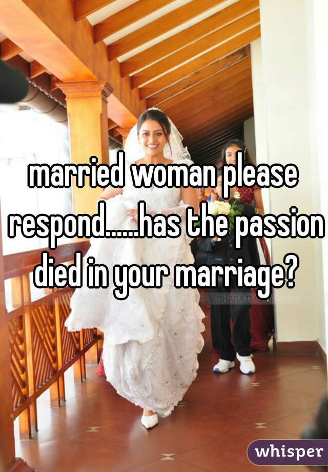 married woman please respond......has the passion died in your marriage?